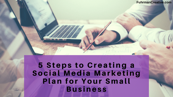 5 Steps to Creating a Social Media Marketing Plan for Your Small Business