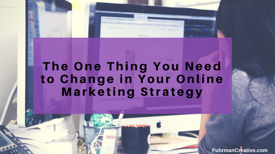 The One Thing You Need to Change in Your Online Marketing Strategy